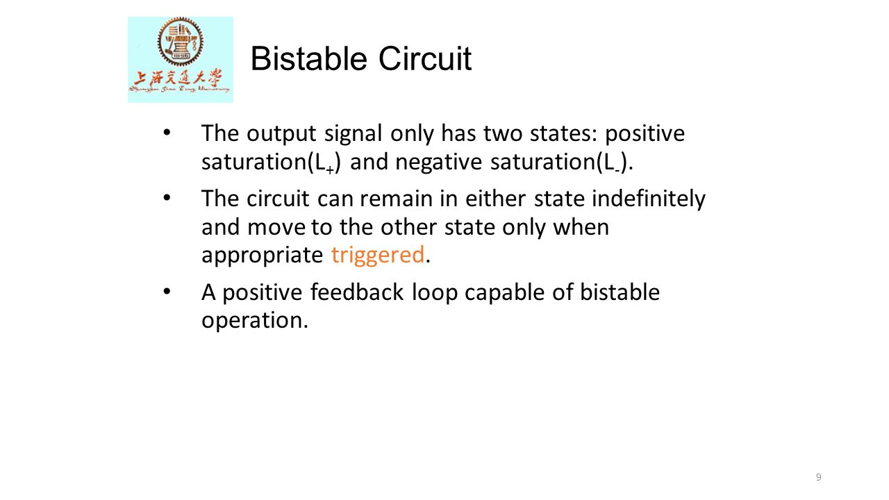 9 Bistable Circuit The output signal only has two states: positive saturation(L + ) and negative saturation(L - ). The circuit can remain in either st