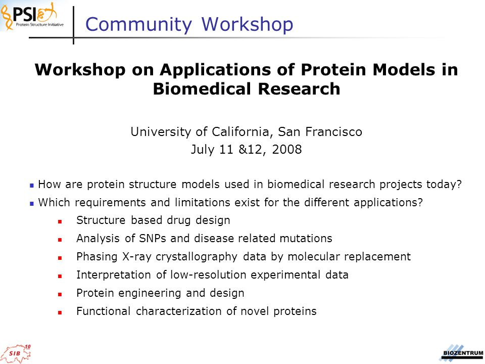 Community Workshop Workshop on Applications of Protein Models in Biomedical Research University of California, San Francisco July 11 &12, 2008 How are protein structure models used in biomedical research projects today.
