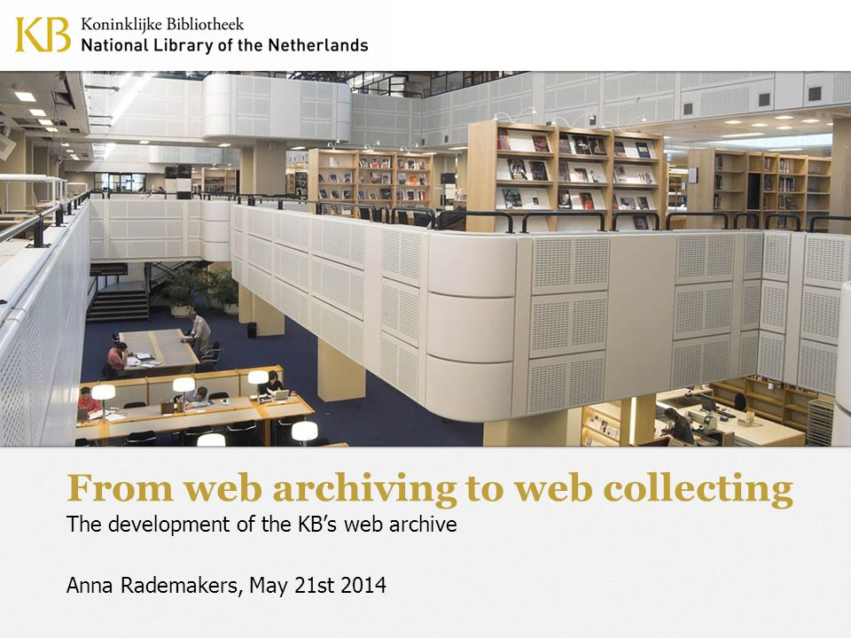 From web archiving to web collectingMay 21st 2014 Introduction Collection policy of the KB in general The history of web archiving in the KB From web archiving to web collecting