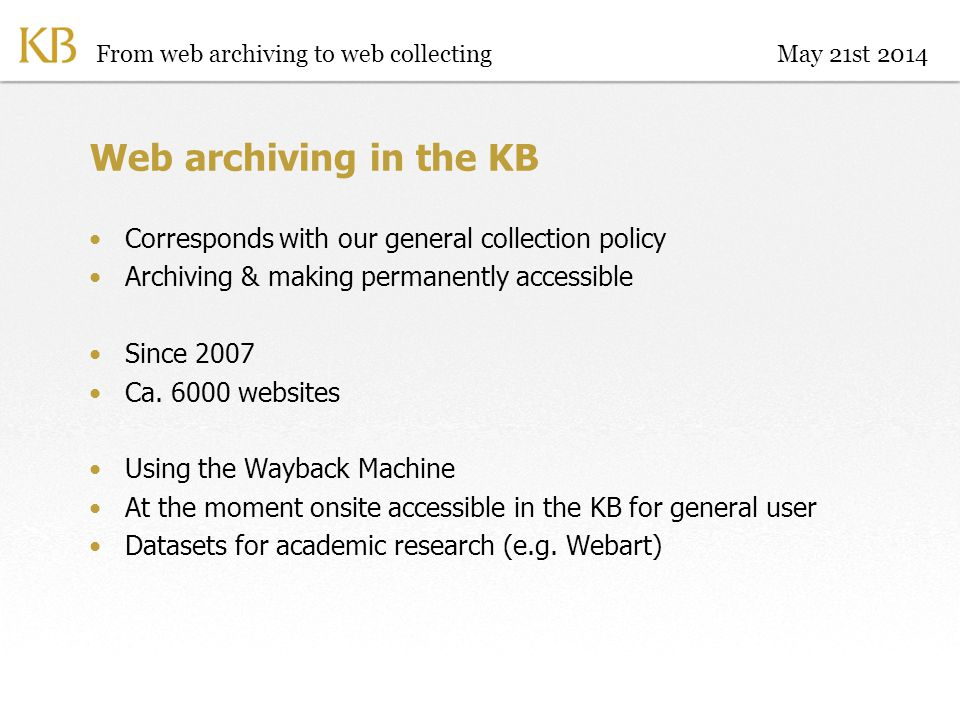 Web archiving in the KB Corresponds with our general collection policy Archiving & making permanently accessible Since 2007 Ca.