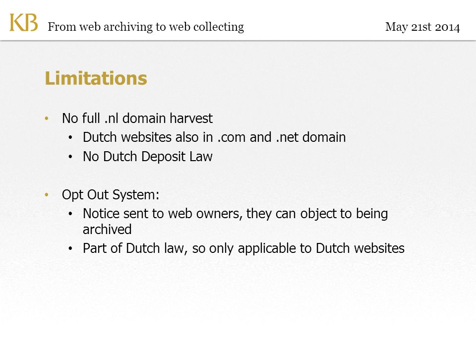 Limitations No full.nl domain harvest Dutch websites also in.com and.net domain No Dutch Deposit Law Opt Out System: Notice sent to web owners, they can object to being archived Part of Dutch law, so only applicable to Dutch websites From web archiving to web collectingMay 21st 2014