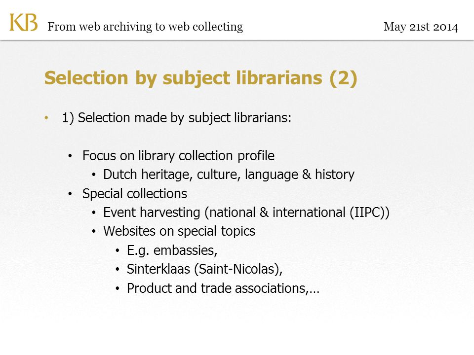 Selection by subject librarians (2) 1) Selection made by subject librarians: Focus on library collection profile Dutch heritage, culture, language & history Special collections Event harvesting (national & international (IIPC)) Websites on special topics E.g.