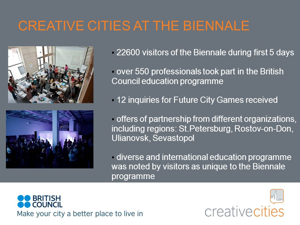 CREATIVE CITIES AT THE BIENNALE 22600 visitors of the Biennale during first 5 days over 550 professionals took part in the British Council education programme 12 inquiries for Future City Games received offers of partnership from different organizations, including regions: St.Petersburg, Rostov-on-Don, Ulianovsk, Sevastopol diverse and international education programme was noted by visitors as unique to the Biennale programme