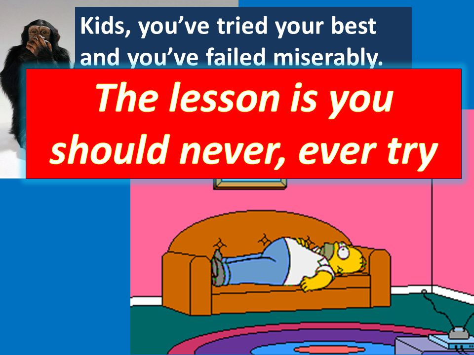 Kids, you've tried your best and you've failed miserably.