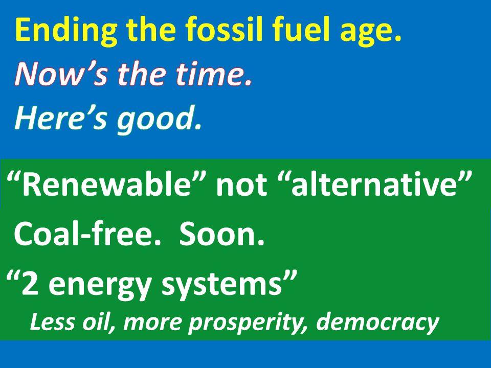 """Renewable"" not ""alternative"" Coal-free. Soon. ""2 energy systems"" Less oil, more prosperity, democracy"