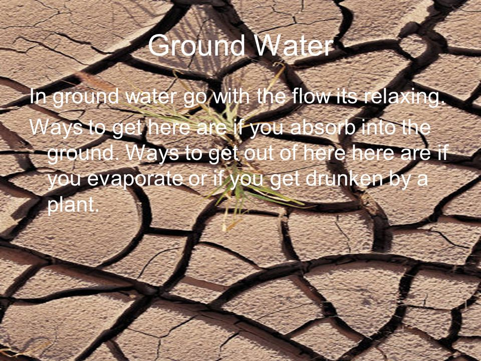 Ground Water In ground water go with the flow its relaxing. Ways to get here are if you absorb into the ground. Ways to get out of here here are if yo