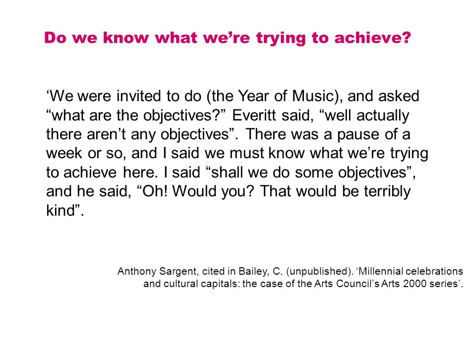 Do we know what we're trying to achieve. Anthony Sargent, cited in Bailey, C.