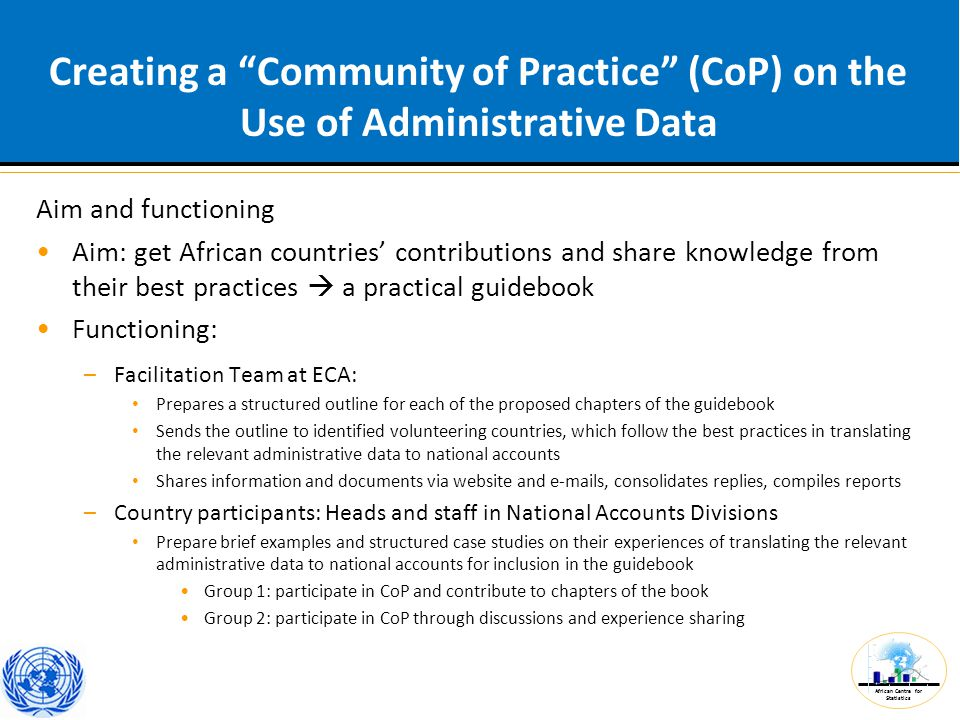African Centre for Statistics Creating a Community of Practice (CoP) on the Use of Administrative Data Aim and functioning Aim: get African countries' contributions and share knowledge from their best practices  a practical guidebook Functioning: –Facilitation Team at ECA: Prepares a structured outline for each of the proposed chapters of the guidebook Sends the outline to identified volunteering countries, which follow the best practices in translating the relevant administrative data to national accounts Shares information and documents via website and e-mails, consolidates replies, compiles reports –Country participants: Heads and staff in National Accounts Divisions Prepare brief examples and structured case studies on their experiences of translating the relevant administrative data to national accounts for inclusion in the guidebook Group 1: participate in CoP and contribute to chapters of the book Group 2: participate in CoP through discussions and experience sharing