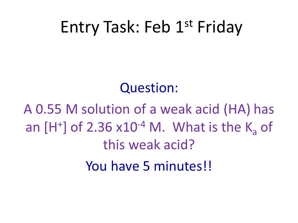 Entry Task: Feb 1 st Friday Question: A 0.55 M solution of a weak acid (HA) has an [H + ] of 2.36 x10 -4 M. What is the K a of this weak acid? You hav