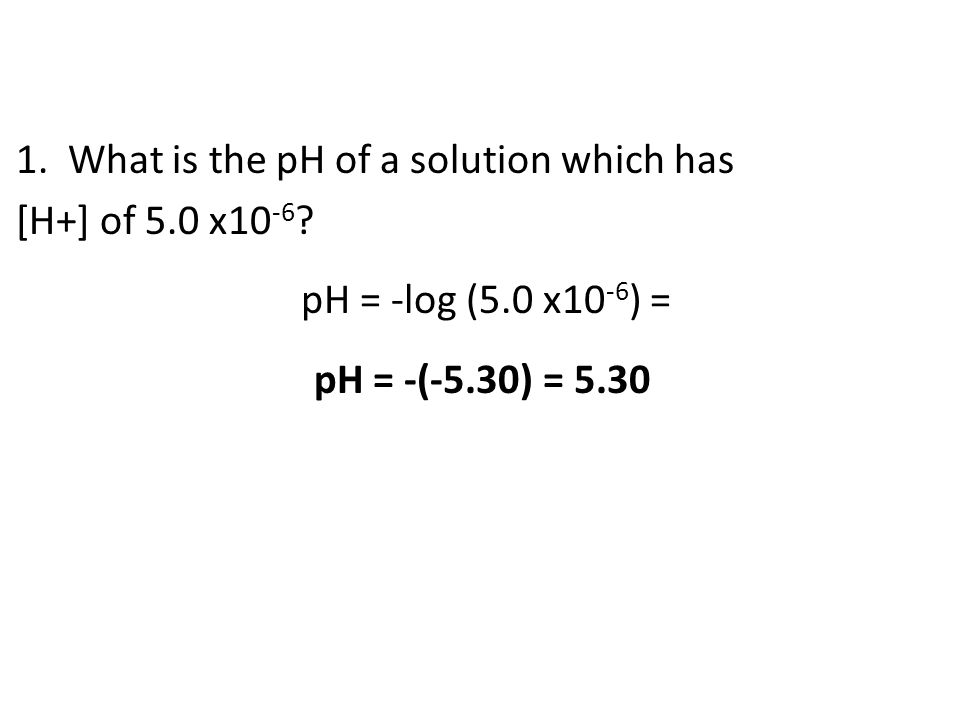 1. What is the pH of a solution which has [H+] of 5.0 x10 -6 ? pH = -log (5.0 x10 -6 ) = pH = -(-5.30) = 5.30