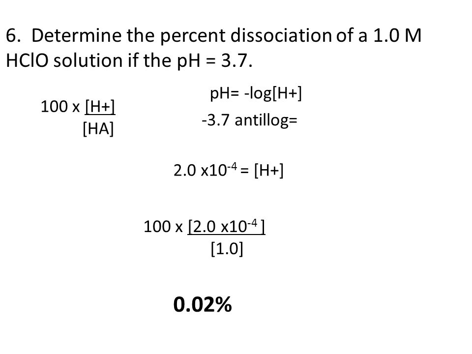 6. Determine the percent dissociation of a 1.0 M HClO solution if the pH = 3.7. 100 x [H+] [HA] 0.02% -3.7 antillog= 2.0 x10 -4 = [H+] pH= -log[H+] 10