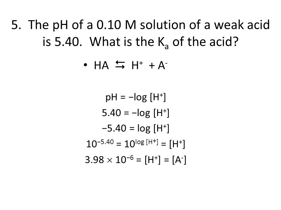 5. The pH of a 0.10 M solution of a weak acid is 5.40. What is the K a of the acid? HA  H + + A - pH = −log [H + ] 5.40 = −log [H + ] −5.40 = log [H
