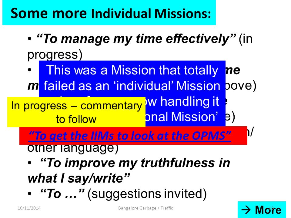 Some more Individual Missions: To manage my time effectively (in progress) To understand the basis of time management ('prerequisite' for above) To improve my ability to write effectively (English/other language) To improve my spelling (English/ other language) To improve my truthfulness in what I say/write To … (suggestions invited) To get the IIMs to look at the OPMS This was a Mission that totally failed as an 'individual' Mission – therefore am now handling it as an 'Organizational Mission'  More 10/11/201410Bangalore Garbage + Traffic In progress – commentary to follow