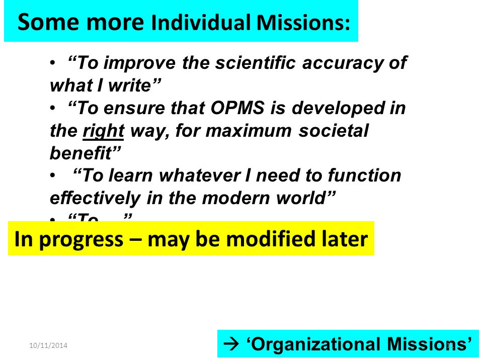 Some more Individual Missions:  'Organizational Missions' To improve the scientific accuracy of what I write To ensure that OPMS is developed in the right way, for maximum societal benefit To learn whatever I need to function effectively in the modern world To … 10/11/201411 In progress – may be modified later