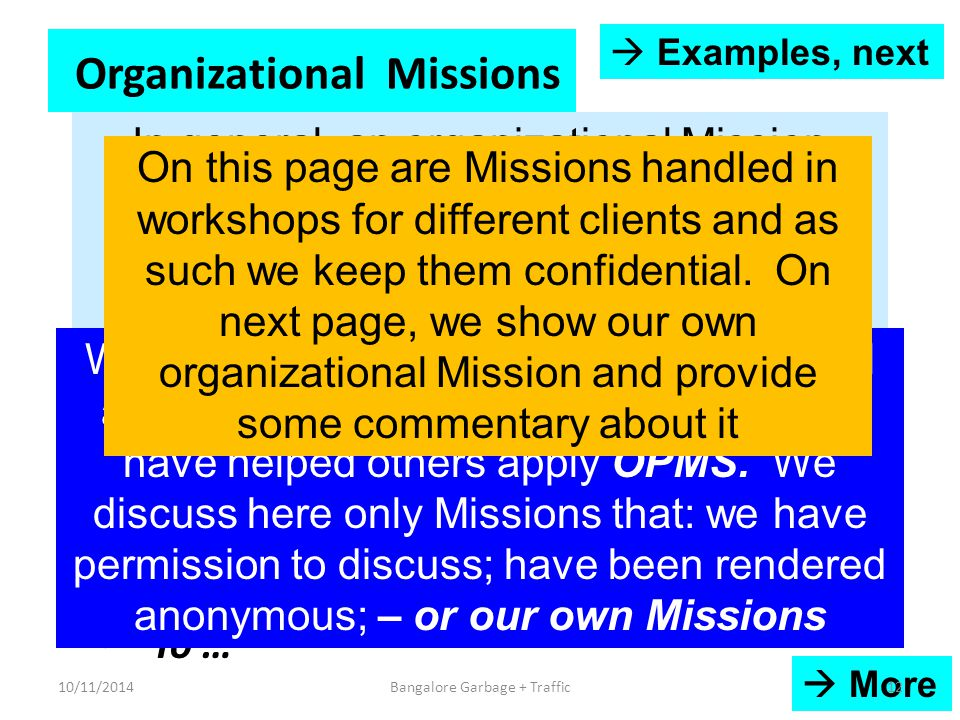Organizational Missions To get to a turnover of Rs 2000 crores at ---- profitability within 3 years To double our turnover within 1 year To tackle the serious problem of attrition in our Company To 'handle' the Railways, our biggest customer, effectively To align our new entrants with Company Vision and Mission effectively To …  More In general, an organizational Mission would demand the coordinated performance of activities by several people in the organization to drive it to success We keep strictly confidential the individual and organizational Missions to which we have helped others apply OPMS.