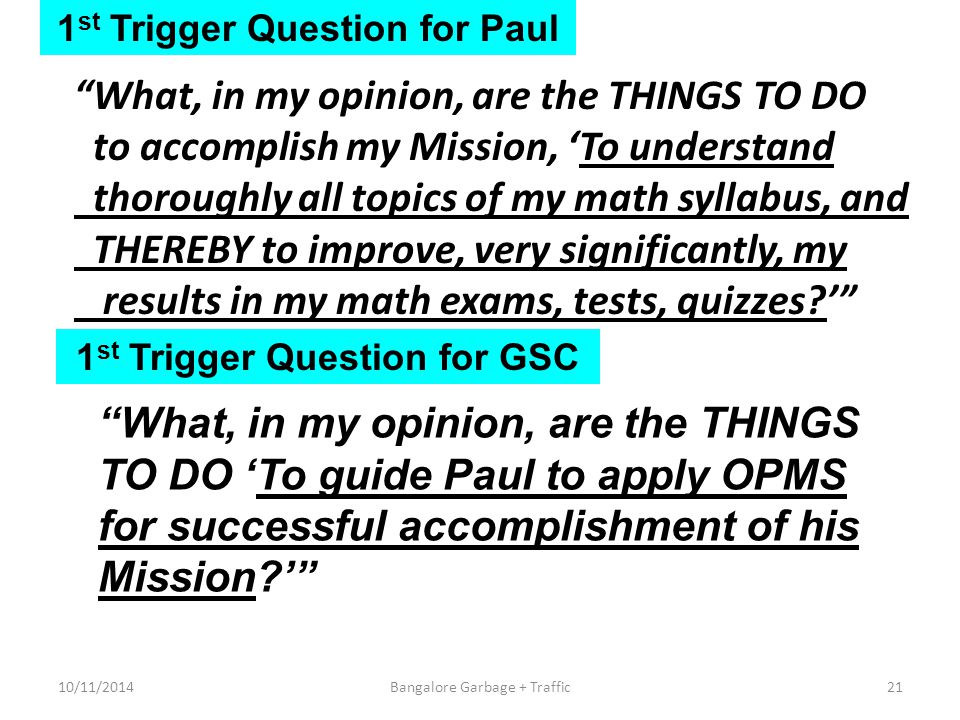 1 st Trigger Question for Paul What, in my opinion, are the THINGS TO DO to accomplish my Mission, 'To understand thoroughly all topics of my math syllabus, and THEREBY to improve, very significantly, my results in my math exams, tests, quizzes?' 1 st Trigger Question for GSC What, in my opinion, are the THINGS TO DO 'To guide Paul to apply OPMS for successful accomplishment of his Mission?' 10/11/201421Bangalore Garbage + Traffic