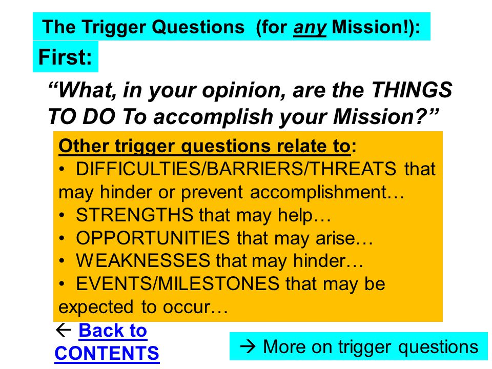The Trigger Questions (for any Mission!): What, in your opinion, are the THINGS TO DO To accomplish your Mission? Other trigger questions relate to: DIFFICULTIES/BARRIERS/THREATS that may hinder or prevent accomplishment… STRENGTHS that may help… OPPORTUNITIES that may arise… WEAKNESSES that may hinder… EVENTS/MILESTONES that may be expected to occur… First:  Back to CONTENTSBack to CONTENTS  More on trigger questions