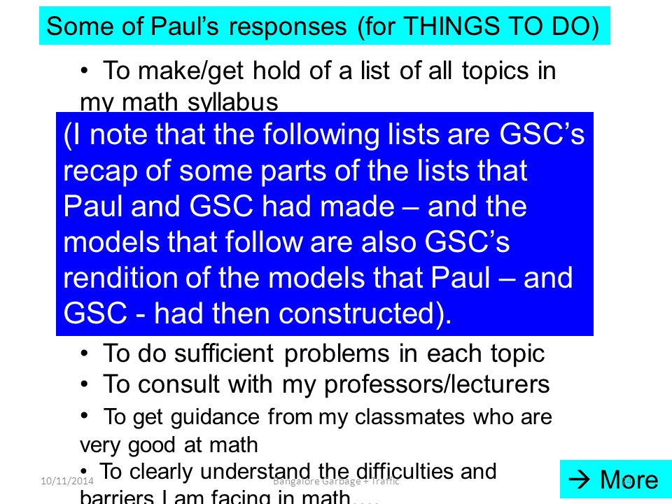 Some of Paul's responses (for THINGS TO DO) To make/get hold of a list of all topics in my math syllabus To find out where a good coverage of each topic is available To find out the order in which each topic should be studied To read up and understand each topic, including theorems, lemmas, … To study each topic intensively To do sufficient problems in each topic To consult with my professors/lecturers To get guidance from my classmates who are very good at math To clearly understand the difficulties and barriers I am facing in math….