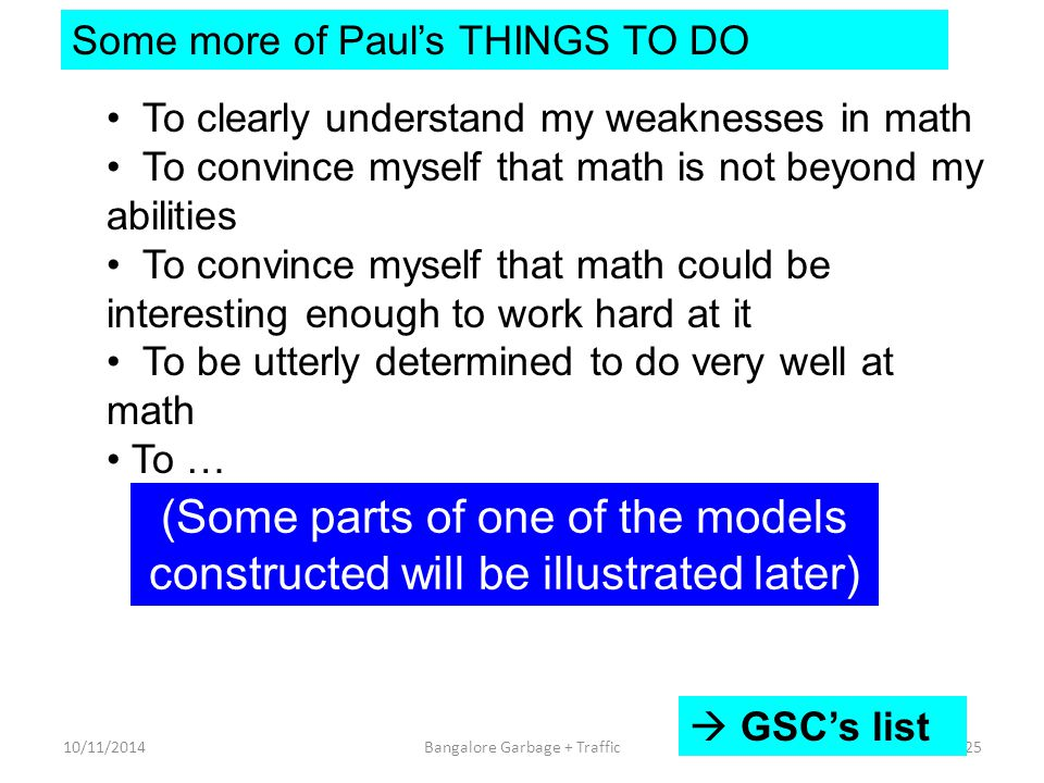 Some more of Paul's THINGS TO DO To clearly understand my weaknesses in math To convince myself that math is not beyond my abilities To convince myself that math could be interesting enough to work hard at it To be utterly determined to do very well at math To … (Some parts of one of the models constructed will be illustrated later) 10/11/201425Bangalore Garbage + Traffic  GSC's list