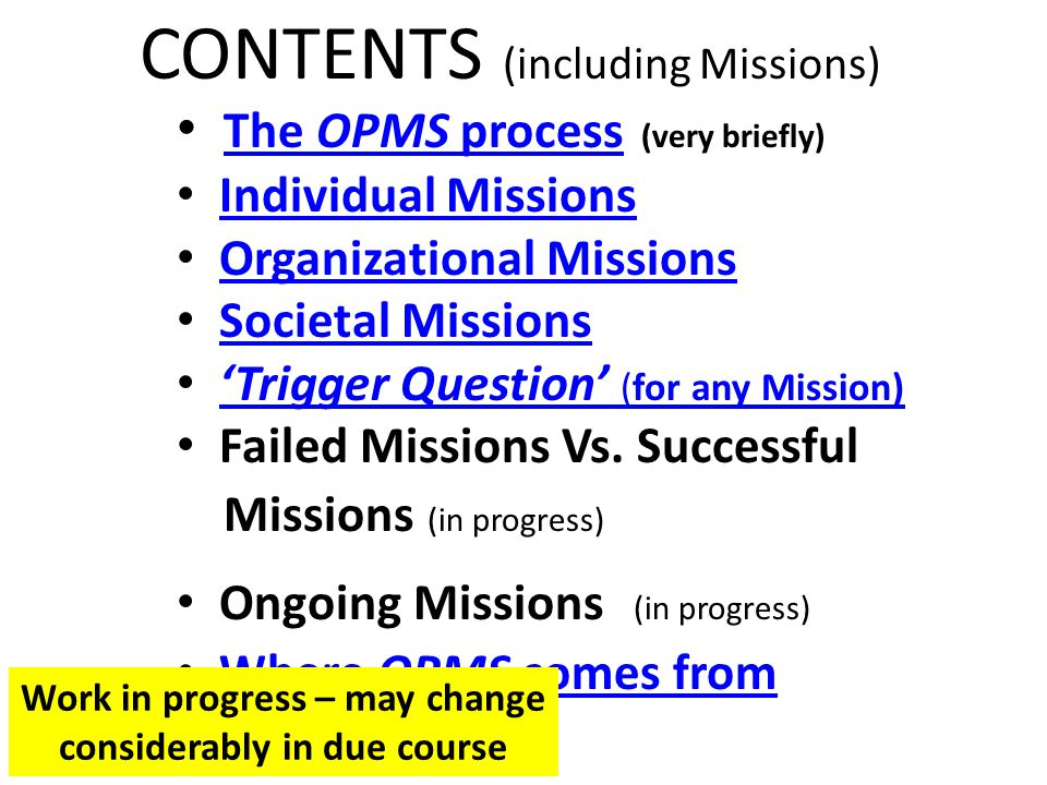 CONTENTS (including Missions) The OPMS process (very briefly) The OPMS process Individual Missions Organizational Missions Societal Missions 'Trigger Question' (for any Mission)'Trigger Question' (for any Mission) Failed Missions Vs.