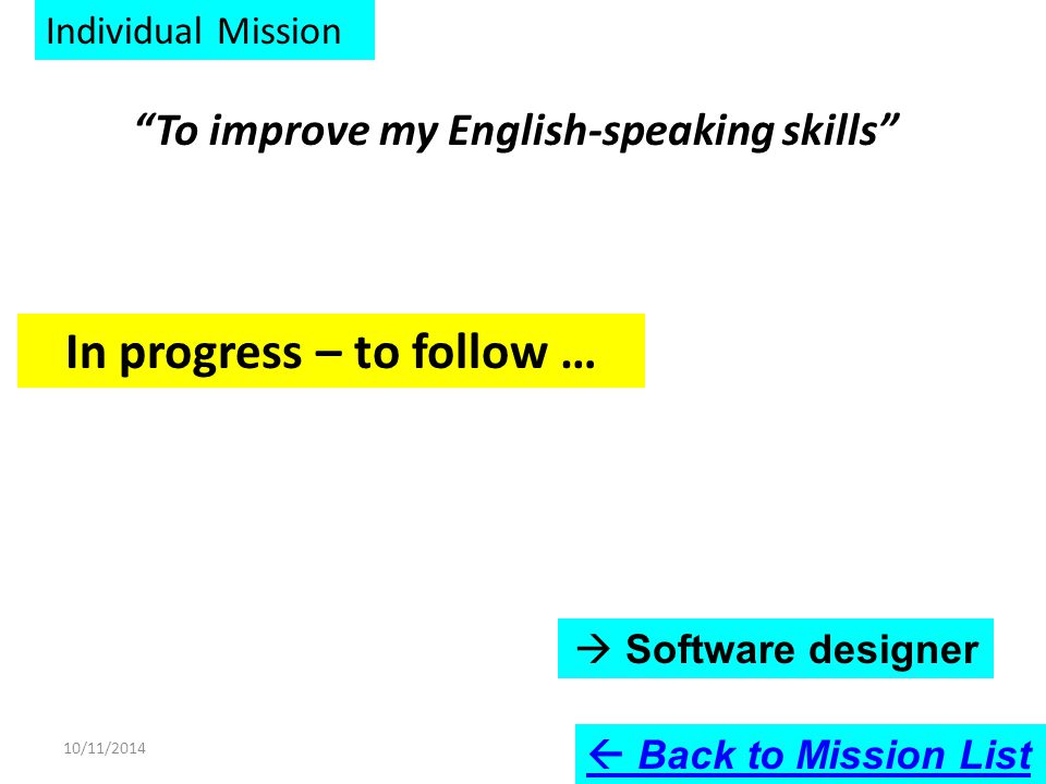 Individual Mission To improve my English-speaking skills In progress – to follow … 10/11/2014  Back to Mission List  Software designer