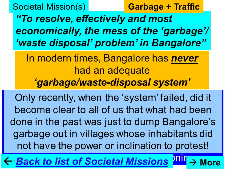 To resolve, effectively and most economically, the mess of the 'garbage'/ 'waste disposal' problem' in Bangalore In modern times, Bangalore has never had an adequate 'garbage/waste-disposal system' With the huge influx of people to Bangalore to work and live - a consequence of the 'IT boom' that led to Bangalore becoming India's 'Silicon Valley' (so to speak) – both the garbage disposal system and our traffic system have spun into a crisis and are now barely functioning  Back to list of Societal MissionsBack to list of Societal Missions [Once upon a time – not too long ago, we did have an excellent water storage and supply system (which we have polluted and abused beyond measure)] Societal Mission(s) 10/11/201478  More Garbage + Traffic Only recently, when the 'system' failed, did it become clear to all of us that what had been done in the past was just to dump Bangalore's garbage out in villages whose inhabitants did not have the power or inclination to protest!