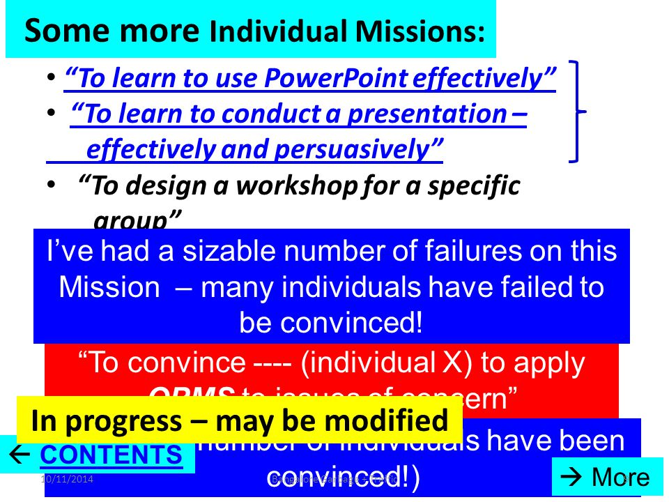 Some more Individual Missions: To learn to use PowerPoint effectively To learn to conduct a presentation – effectively and persuasively To learn to conduct a presentation – effectively and persuasively To design a workshop for a specific group To overcome the difficulties of using OPMS systematically To develop OPMS – and propagate and apply it in India and worldwide (ongoing) To develop OPMS – and propagate and apply it in India and worldwide To convince ---- (individual X) to apply OPMS to issues of concern I've had a sizable number of failures on this Mission – many individuals have failed to be convinced.