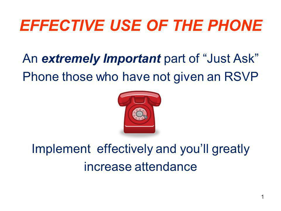 "EFFECTIVE USE OF THE PHONE An extremely Important part of ""Just Ask"" Phone those who have not given an RSVP Implement effectively and you'll greatly i"
