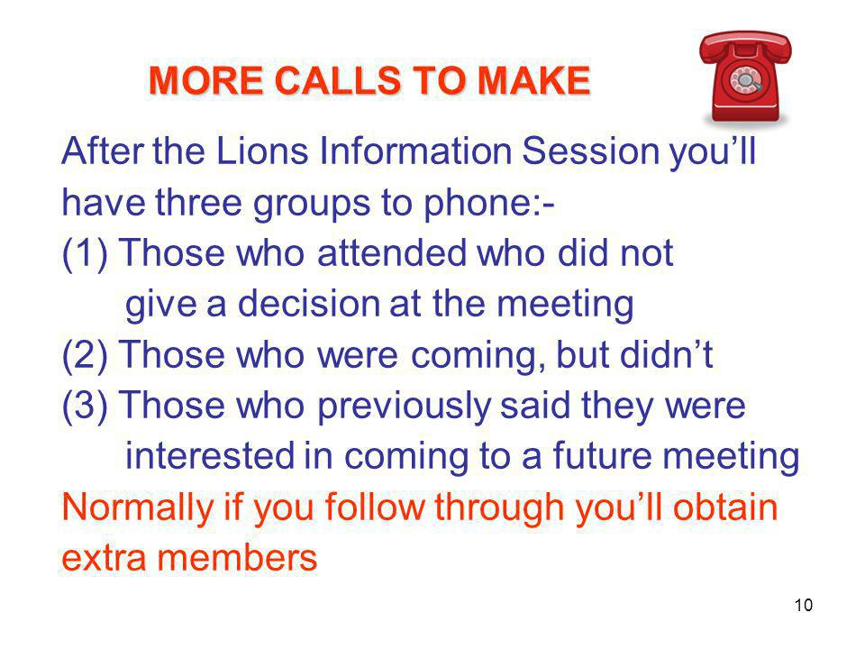 MORE CALLS TO MAKE MORE CALLS TO MAKE After the Lions Information Session you'll have three groups to phone:- (1) Those who attended who did not give