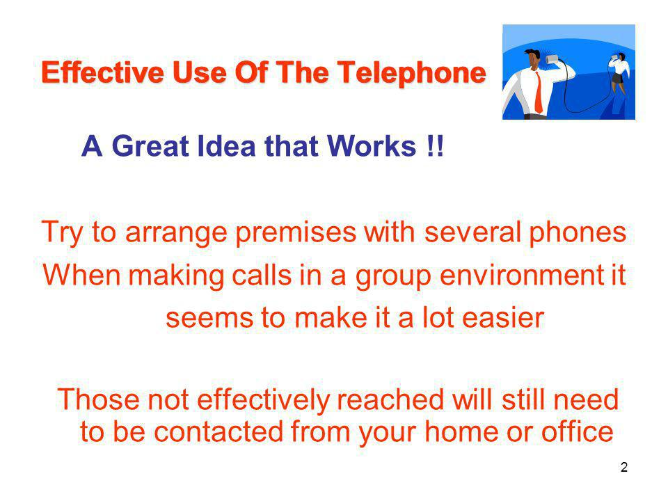 Effective Use Of The Telephone A Great Idea that Works !! Try to arrange premises with several phones When making calls in a group environment it seem
