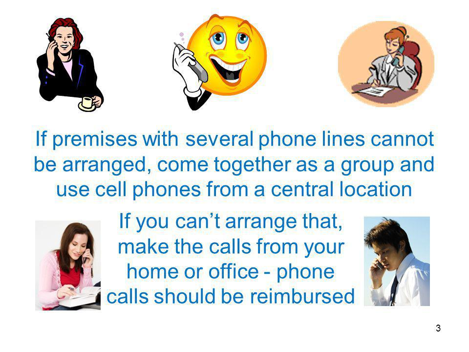 If premises with several phone lines cannot be arranged, come together as a group and use cell phones from a central location If you can't arrange that, make the calls from your home or office - phone calls should be reimbursed 3