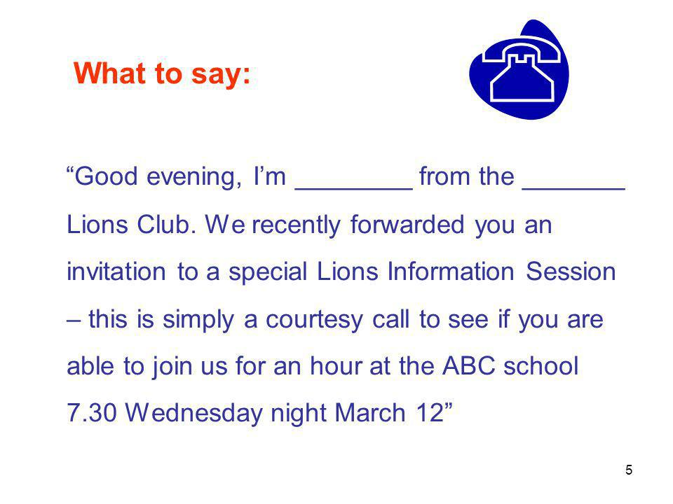 "What to say: ""Good evening, I'm ________ from the _______ Lions Club. We recently forwarded you an invitation to a special Lions Information Session –"