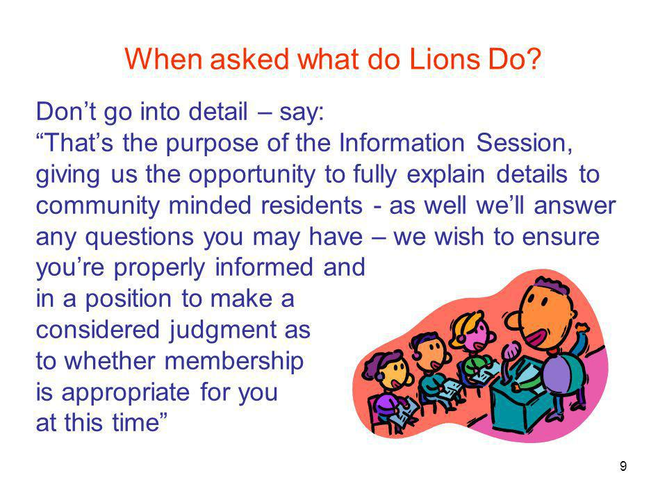 "When asked what do Lions Do? Don't go into detail – say: ""That's the purpose of the Information Session, giving us the opportunity to fully explain de"