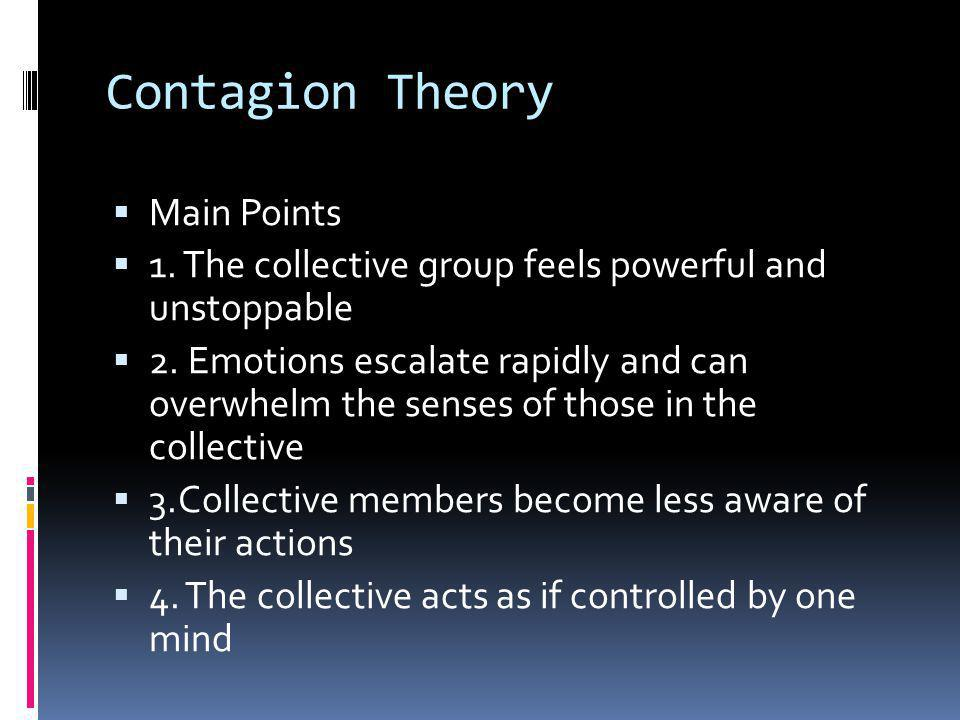 Contagion Theory  Main Points  1. The collective group feels powerful and unstoppable  2. Emotions escalate rapidly and can overwhelm the senses of