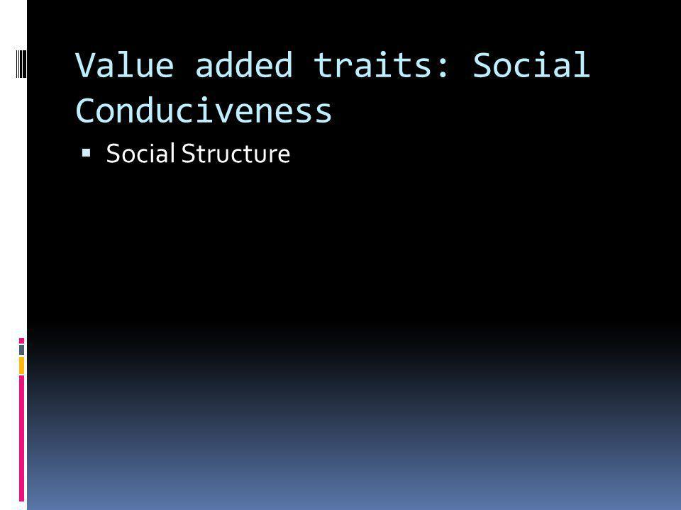 Value added traits: Social Conduciveness  Social Structure