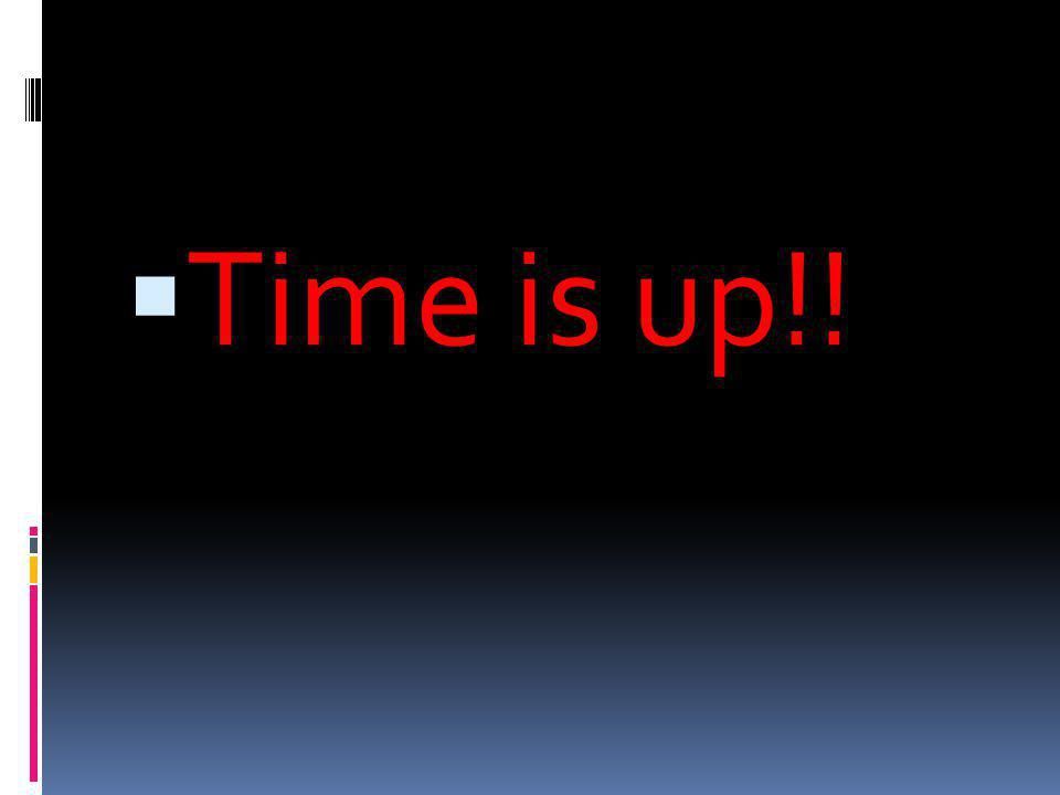  Time is up!!