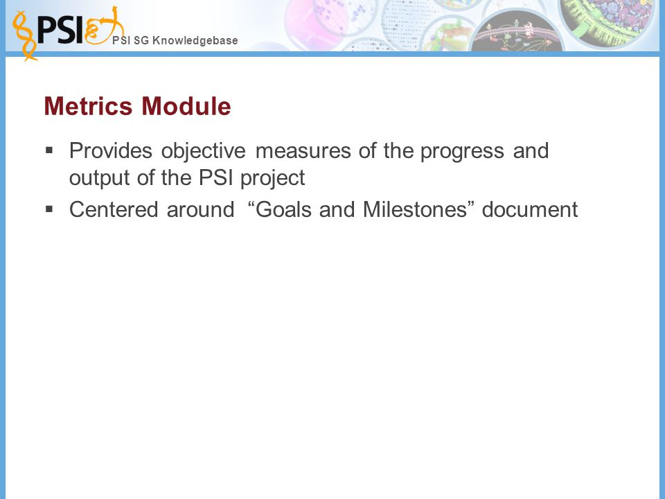 PSI SG Knowledgebase Metrics Module  Provides objective measures of the progress and output of the PSI project  Centered around Goals and Milestones document