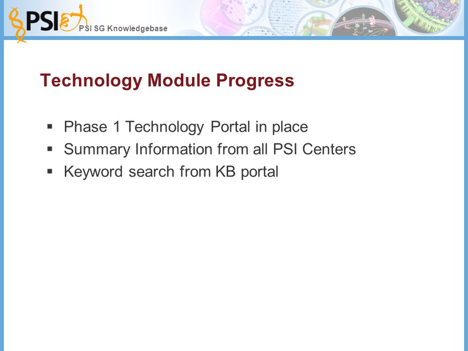 PSI SG Knowledgebase Technology Module Progress  Phase 1 Technology Portal in place  Summary Information from all PSI Centers  Keyword search from KB portal