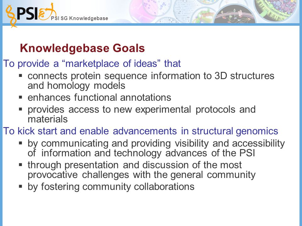 PSI SG Knowledgebase Knowledgebase Goals To provide a marketplace of ideas that  connects protein sequence information to 3D structures and homology models  enhances functional annotations  provides access to new experimental protocols and materials To kick start and enable advancements in structural genomics  by communicating and providing visibility and accessibility of information and technology advances of the PSI  through presentation and discussion of the most provocative challenges with the general community  by fostering community collaborations