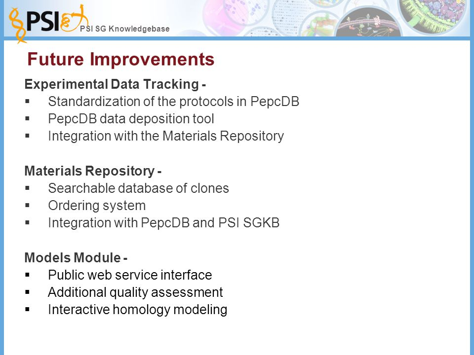 PSI SG Knowledgebase Future Improvements Experimental Data Tracking -  Standardization of the protocols in PepcDB  PepcDB data deposition tool  Integration with the Materials Repository Materials Repository -  Searchable database of clones  Ordering system  Integration with PepcDB and PSI SGKB Models Module -  Public web service interface  Additional quality assessment  Interactive homology modeling