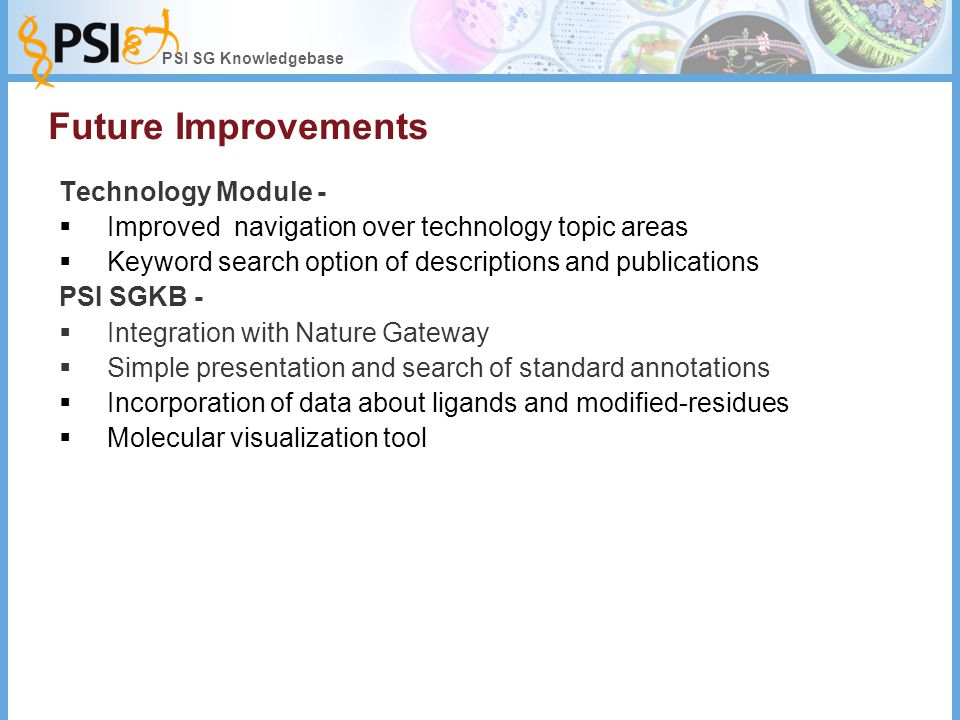 PSI SG Knowledgebase Future Improvements Technology Module -  Improved navigation over technology topic areas  Keyword search option of descriptions and publications PSI SGKB -  Integration with Nature Gateway  Simple presentation and search of standard annotations  Incorporation of data about ligands and modified-residues  Molecular visualization tool