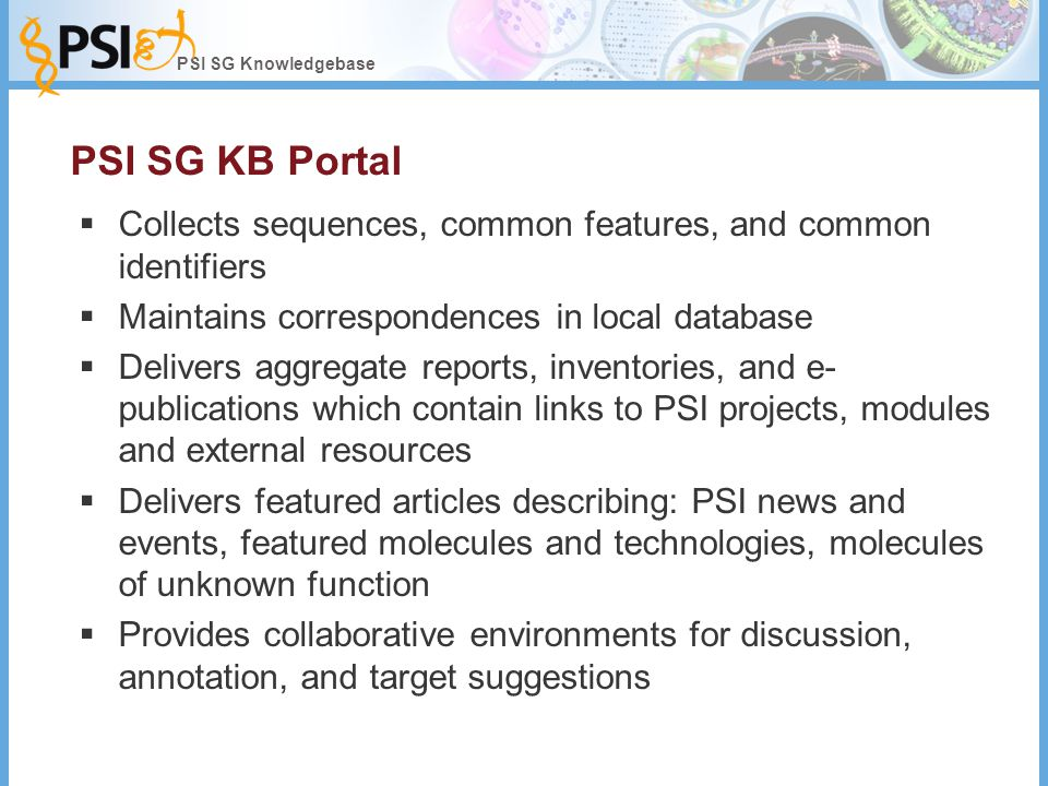 PSI SG Knowledgebase PSI SG KB Portal  Collects sequences, common features, and common identifiers  Maintains correspondences in local database  Delivers aggregate reports, inventories, and e- publications which contain links to PSI projects, modules and external resources  Delivers featured articles describing: PSI news and events, featured molecules and technologies, molecules of unknown function  Provides collaborative environments for discussion, annotation, and target suggestions