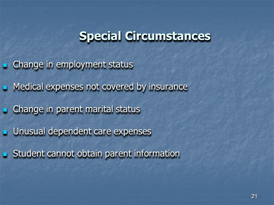 21 Special Circumstances Change in employment status Change in employment status Medical expenses not covered by insurance Medical expenses not covered by insurance Change in parent marital status Change in parent marital status Unusual dependent care expenses Unusual dependent care expenses Student cannot obtain parent information Student cannot obtain parent information Change in employment status Change in employment status Medical expenses not covered by insurance Medical expenses not covered by insurance Change in parent marital status Change in parent marital status Unusual dependent care expenses Unusual dependent care expenses Student cannot obtain parent information Student cannot obtain parent information