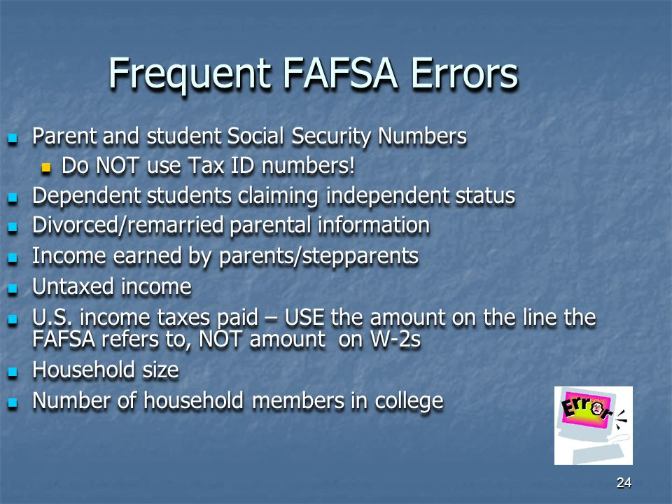 24 Frequent FAFSA Errors Parent and student Social Security Numbers Parent and student Social Security Numbers Do NOT use Tax ID numbers.