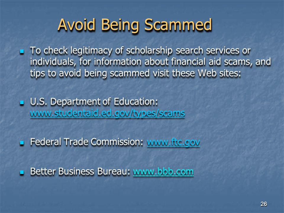 26 Avoid Being Scammed To check legitimacy of scholarship search services or individuals, for information about financial aid scams, and tips to avoid being scammed visit these Web sites: To check legitimacy of scholarship search services or individuals, for information about financial aid scams, and tips to avoid being scammed visit these Web sites: U.S.