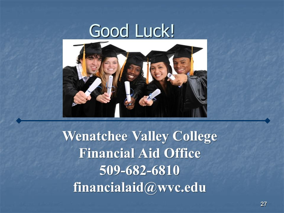 27 Good Luck! Wenatchee Valley College Financial Aid Office 509-682-6810financialaid@wvc.edu