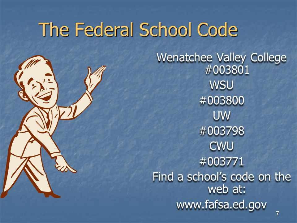7 The Federal School Code Wenatchee Valley College #003801 WSU #003800 UW #003798 CWU #003771 Find a school's code on the web at: www.fafsa.ed.gov Wenatchee Valley College #003801 WSU #003800 UW #003798 CWU #003771 Find a school's code on the web at: www.fafsa.ed.gov