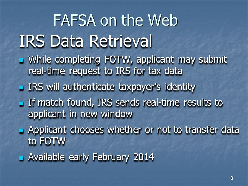 8 FAFSA on the Web While completing FOTW, applicant may submit real-time request to IRS for tax data While completing FOTW, applicant may submit real-time request to IRS for tax data IRS will authenticate taxpayer's identity IRS will authenticate taxpayer's identity If match found, IRS sends real-time results to applicant in new window If match found, IRS sends real-time results to applicant in new window Applicant chooses whether or not to transfer data to FOTW Applicant chooses whether or not to transfer data to FOTW Available early February 2014 Available early February 2014 While completing FOTW, applicant may submit real-time request to IRS for tax data While completing FOTW, applicant may submit real-time request to IRS for tax data IRS will authenticate taxpayer's identity IRS will authenticate taxpayer's identity If match found, IRS sends real-time results to applicant in new window If match found, IRS sends real-time results to applicant in new window Applicant chooses whether or not to transfer data to FOTW Applicant chooses whether or not to transfer data to FOTW Available early February 2014 Available early February 2014 IRS Data Retrieval
