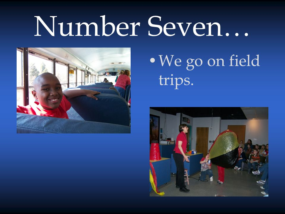 Number Seven… We go on field trips.