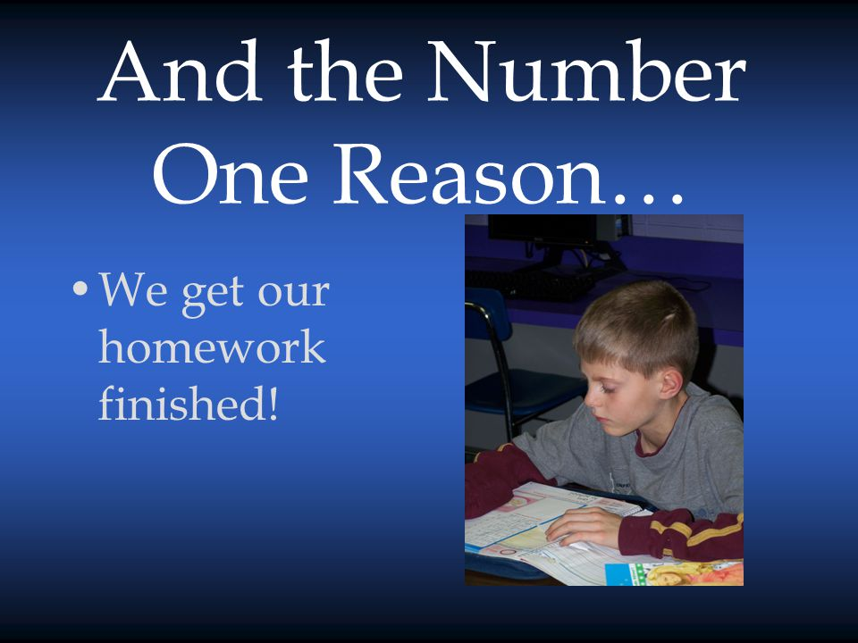 And the Number One Reason… We get our homework finished!